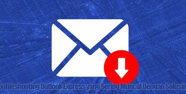Troubleshooting Outlook Express yang Sering Muncul Dengan Solusinya